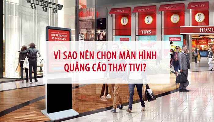 vì sao chọn màn hình quảng cáo thay vì tivi